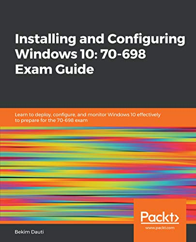 Installing and Configuring Windows 10: 70-698 Exam Guide: Learn to deploy, configure, and monitor Windows 10 effectively to prepare for the 70-698 exam (English Edition)