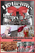 Delicious Recipes in Jars for Holiday Gifts and Fun: DIY Mason Jar Recipes to Save You Money on Presents (Andrea Silver DIY Recipes) (Volume 1)