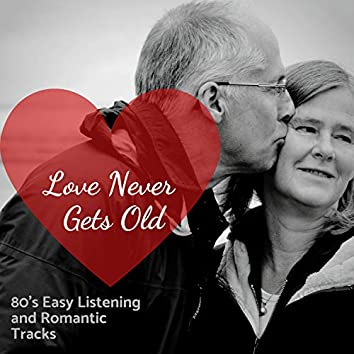 Love Never Gets Old - 80's Easy Listening And Romantic Tracks