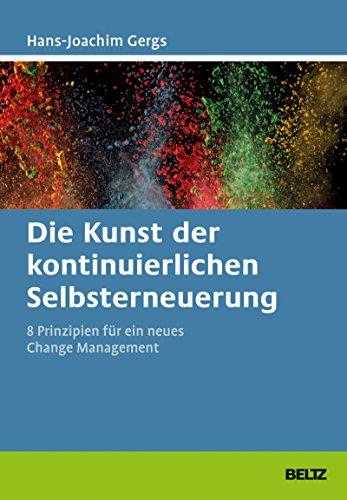 Die Kunst der kontinuierlichen Selbsterneuerung: Acht Prinzipien für ein neues Change Management. Mit Online-Materialien (Beltz Weiterbildung)