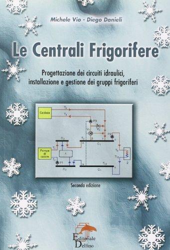 Le centrali frigorifere. Progettazione dei circuiti idraulici, installazione e gestione dei gruppi frigoriferi