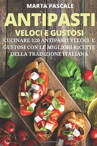 Antipasti Veloci e Gustosi: Come Cucinare 120 Antipasti Gustosi e Veloci con le Migliori Ricette della Tradizione Italiana