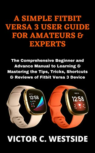 A SIMPLE FITBIT VERSA 3 USER GUIDE FOR AMATEURS & EXPERTS: The Comprehensive Beginner and Advance Manual to Learning & Mastering the Tips, Tricks, Shortcuts & Reviews of Fitbit Versa 3 Device