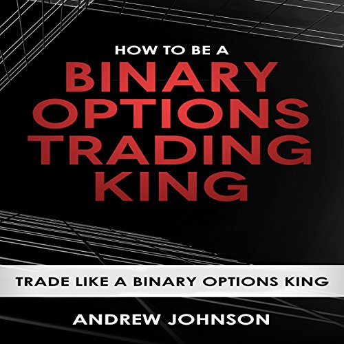 How to Be a Binary Options Trading King: Trade Like a Binary Options King: How to Be a Trading King: Volume 3 audiobook cover art
