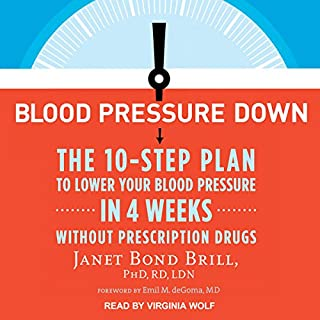 Blood Pressure Down     The 10-Step Plan to Lower Your Blood Pressure in 4 Weeks - Without Prescription Drugs              By:                                                                                                                                 Janet Bond Brill PhD RD LDN,                                                                                        Emil M. de Goma MD                               Narrated by:                                                                                                                                 Virginia Wolf                      Length: 7 hrs and 3 mins     18 ratings     Overall 4.5