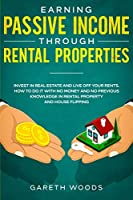 Earning Passive Income Through Rental Properties: Invest in Real Estate and Live off Your Rents. How to Do it With No Money and No Previous Knowledge in Rental Property and House Flipping