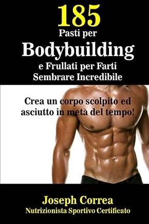 185 Pasti Per Bodybuilding E Frullati Per Farti Sembrare Incredibile: Crea Un Corpo Scolpito Ed Asciutto in Meta Del Tempo!