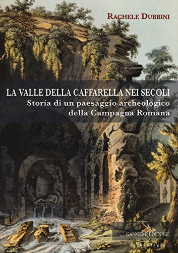 La valle della Caffarella nei secoli. Storia di un paesaggio archeologico della Campagna romana