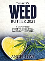 The Art of Weed Butter 2021: A Step-by-Step Guide to Becoming a Cannabutter Master