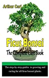 FICUS BONSAI THE COMPLETE CARE BOOK: The step-by-step guides to growing and caring for all ficus bonsai plants.