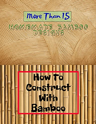 How To Construct With Bamboo More Than 15 Homemade Bamboo Designs (English Edition)