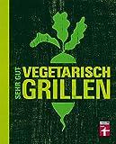 Sehr gut vegetarisch grillen: Mehr als 100 innovative Rezeptideen - Variationen aus Fleischersatz und Gemüse - Gegrillte Desserts