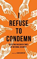 I Refuse to Condemn: Resisting Racism in Times of National Security