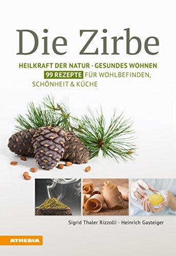Die Zirbe: Heilkraft der Natur – Gesundes Wohnen – 99 Rezepte für Wohlbefinden, Schönheit & Küche