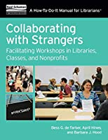 Collaborating With Strangers: Facilitating Workshops in Libraries, Classes, and Nonprofits (How-to-Do-It Manual for Librarians)