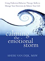 Calming the Emotional Storm: Using Dialectical Behavior Therapy Skills to Manage Your Emotions & Balance Your Life