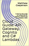 API Gateway, Cognito and C# Lambdas: A step by step guide to configuring API Gateway, Cognito and C# Lambdas in AWS (AWS Cloud Guides)
