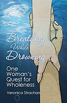 Breathing While Drowning: One Woman's Quest for Wholeness by [Veronica Strachan]