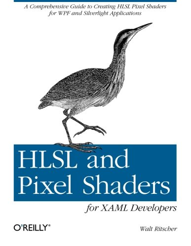 HLSL and Pixel Shaders for XAML Developers: A Comprehensive Guide to Creating HLSL Pixel Shaders for WPF and Silverlight Applications