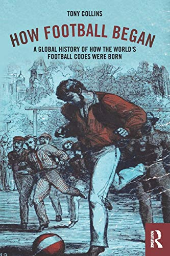 Collins, T: How Football Began: A Global History of How the World's Football Codes Were Born