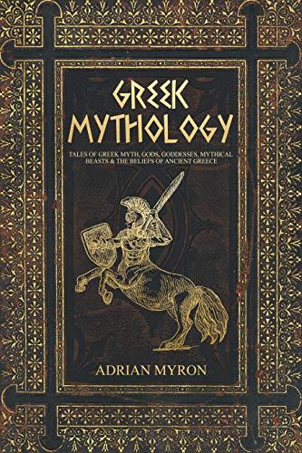 Greek Mythology: Tales of Greek Myth, Gods, Goddesses, Mythical Beasts & the Beliefs of Ancient Greece.