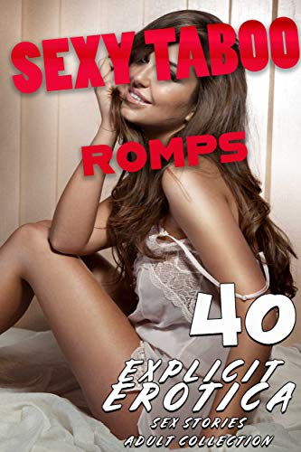 SEXY TABOO ROMPS (40 EXPLICIT, BURNING TO THE TOUCH EROTICA SEX SHORT STORIES : EROTIC ADULT COLLECTION) (English Edition)