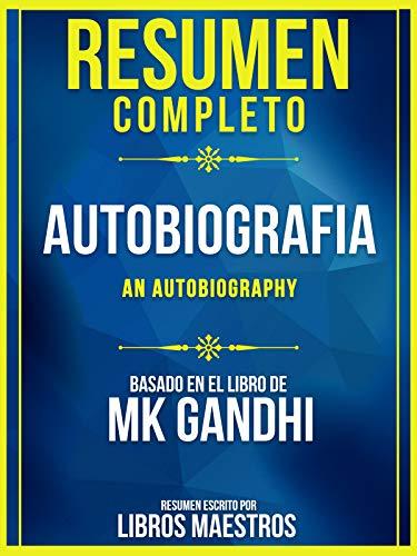 Resumen Completo: Autobiografia (An Autobiography) - Basado En El Libro De MK Gandhi (Spanish Edition)