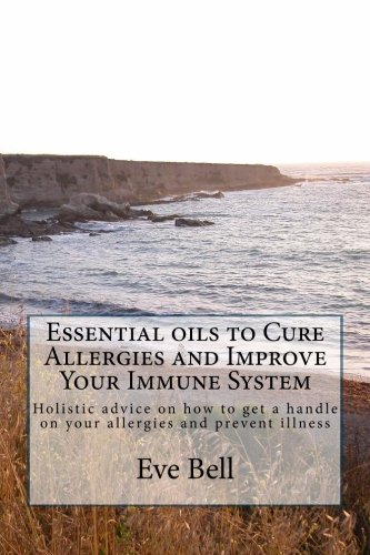 Essential Oils to Cure Allergies and Improve Your Immune System: Holistic advice on how to get a handle on your allergies and prevent illness (Volume 3)
