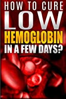 How to Cure Low Hemoglobin in a Few Days!: Causes, Low Hemoglobin Symptoms, Low Hemoglobin Treatment, Low Hematocrit, Low White Blood Cell Count, High Hemoglobin, Normal Hemoglobin Levels, Hemoglobin Test, Low Blood Platelet Count Book