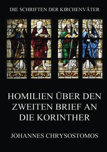 Homilien über den zweiten Brief an die Korinther: In epistulam ii ad Corinthios argumentum et homiliae (Die Schriften der Kirchenväter, Band 42)