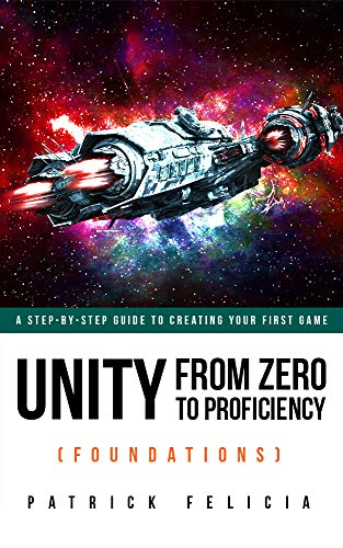 Unity From Zero to Proficiency (Foundations) [Fourth Edition]: A step-by-step guide to creating your first game with…
