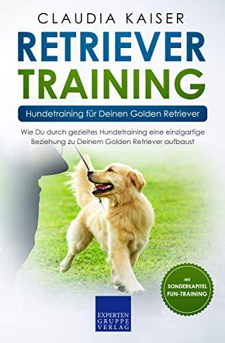 Retriever Training – Hundetraining für Deinen Golden Retriever: Wie Du durch gezieltes Hundetraining eine einzigartige Beziehung zu Deinem Golden Retriever aufbaust (Retriever Band 2)
