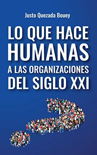 Portada del libro Lo que hace humanas a las organizaciones del siglo XXI de Justo Quezada Bouey