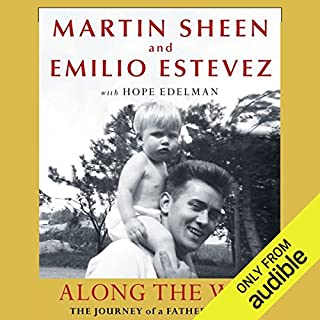 Along the Way: The Journey of a Father and Son                   By:                                                                                                                                 Martin Sheen,                                                                                        Emilio Estevez,                                                                                        Hope Edelman                               Narrated by:                                                                                                                                 Martin Sheen,                                                                                        Emilio Estevez                      Length: 13 hrs and 1 min     28 ratings     Overall 4.6
