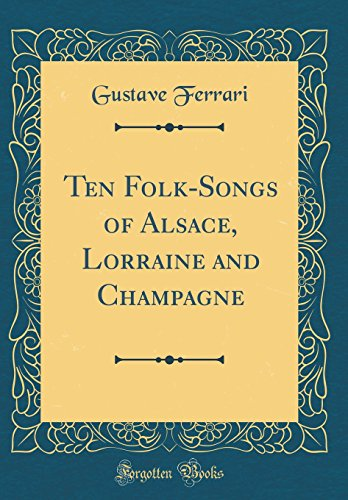 Ten Folk-Songs of Alsace, Lorraine and Champagne (Classic Reprint)