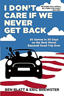 I Don't Care if We Never Get Back: 30 Games in 30 Days on the Best Worst Baseball Road Trip Ever