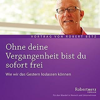 Ohne deine Vergangenheit bist du sofort frei                   Autor:                                                                                                                                 Robert Betz                               Sprecher:                                                                                                                                 Robert Betz                      Spieldauer: 1 Std. und 13 Min.     230 Bewertungen     Gesamt 4,7