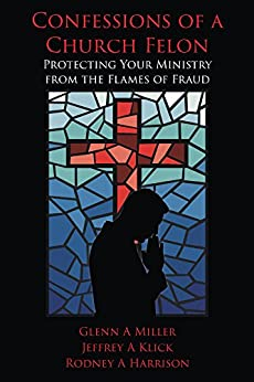 Confessions of a Church Felon: Protecting Your Ministry from the Flames of Fraud by [Jeffrey Klick, Glenn Miller, Rodney Harrison]