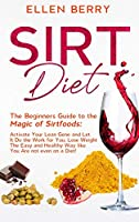 Sirt Diet: The Beginners Guide to the Magic of Sirtfoods: Activate Your Lean Gene and Let It Do the Work for You. Lose Weight The Easy and Healthy Way like You Are not even on a Diet!