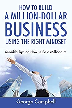 Paperback How to Build a Million-Dollar Business Using the Right Mindset : Sensible Tips on How to Be a Millionaire Book