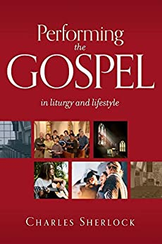 Performing the Gospel: in liturgy and lifestyle by [Charles Sherlock]