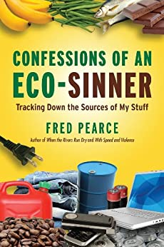 Confessions of an Eco-Sinner: Tracking Down the Sources of My Stuff by [Fred Pearce]