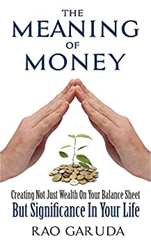 The Meaning of Money: Creating Not Just Wealth on Your Balance Sheet But Significance in Your Life by [Rao Garuda]