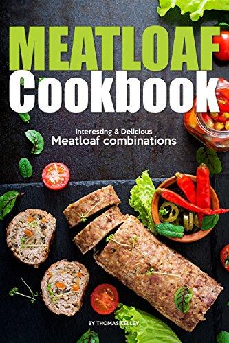 Meatloaf Cookbook: Interesting Delicious Meatloaf combinations