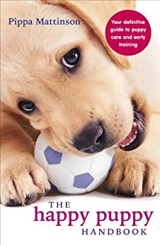 The Happy Puppy Handbook: Your Definitive Guide to Puppy Care and Early Training by [Pippa Mattinson]