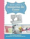 Aprende a utilizar tu máquina de coser: Una completa guía para principiantes sin conocimientos previos (Spanish Edition)