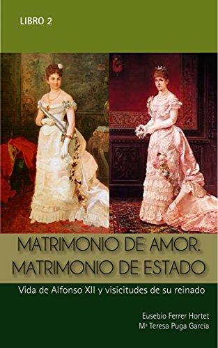 MATRIMONIO DE AMOR. MATRIMONIO DE ESTADO: Vida de Alfonso XII y vicisitudes de su reinado (Biografías Históricas nº 2) (Spanish Edition)