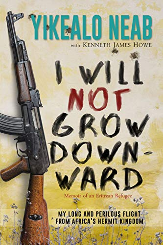 I Will Not Grow Downward - Memoir Of An Eritrean Refugee: My Long And Perilous Flight From Africa
