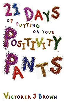 21 Days of putting on your Positivity Pants by [Victoria J. Brown]