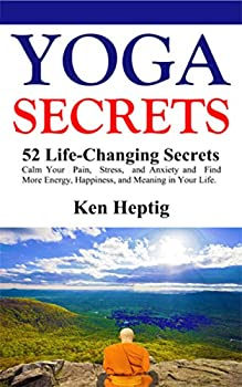 Yoga Secrets  52 Life-Changing Secrets  Calm Your Pain Stress and Anxiety and Find More Energy Happiness and Meaning in Your Life.